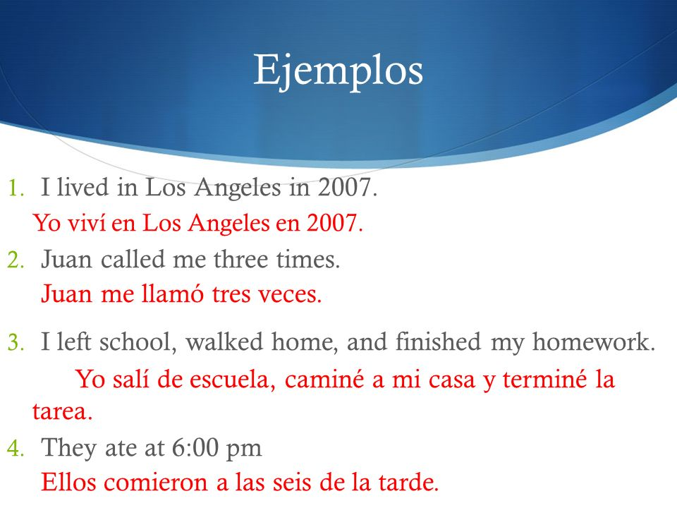 Ejemplos I lived in Los Angeles in 2007. Juan called me three times.