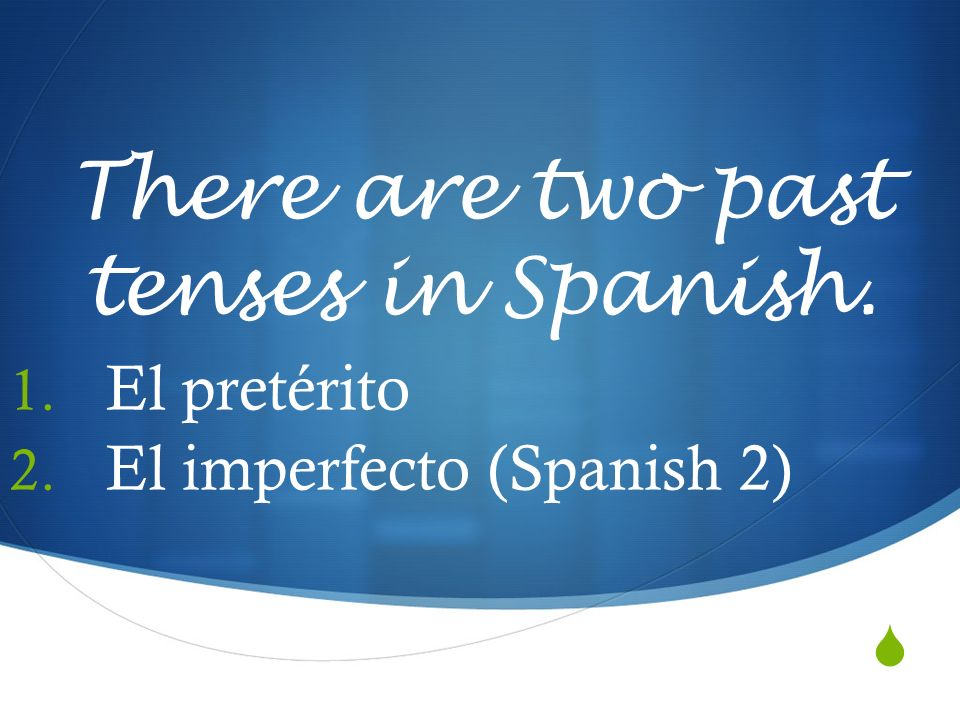 There are two past tenses in Spanish.