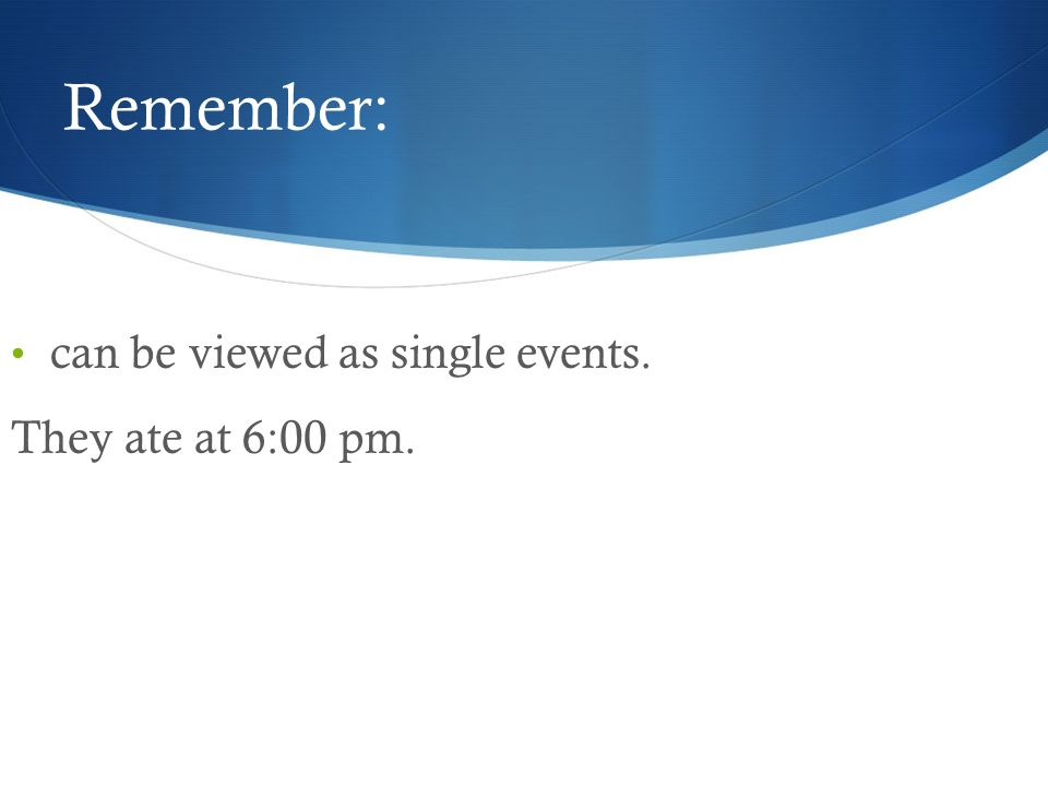 Remember: can be viewed as single events. They ate at 6:00 pm.