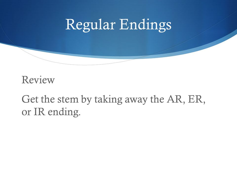 Regular Endings Review Get the stem by taking away the AR, ER, or IR ending.