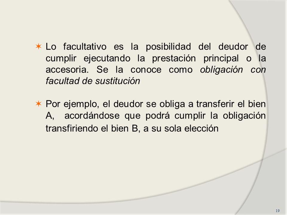 Lo facultativo es la posibilidad del deudor de cumplir ejecutando la prestación principal o la accesoria. Se la conoce como obligación con facultad de sustitución