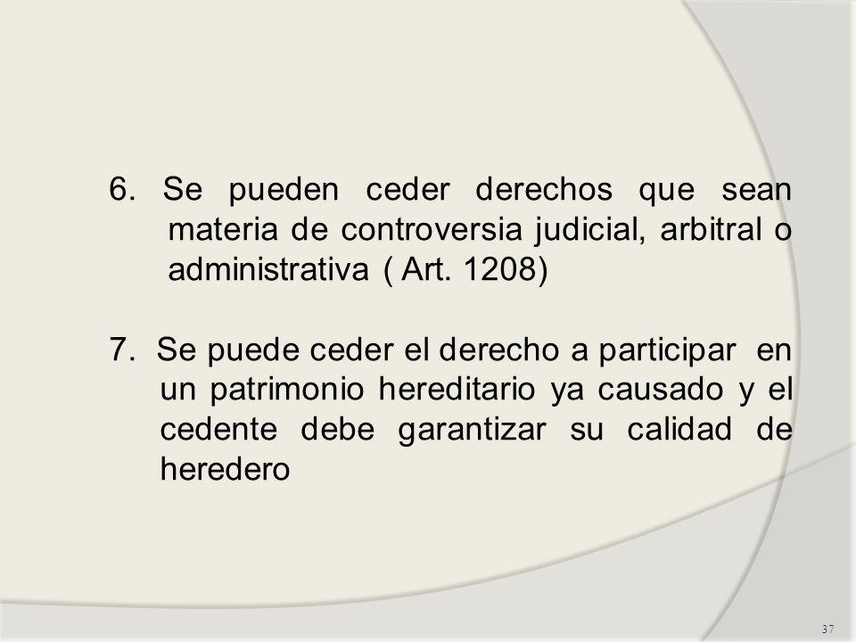 6. Se pueden ceder derechos que sean materia de controversia judicial, arbitral o administrativa ( Art. 1208)