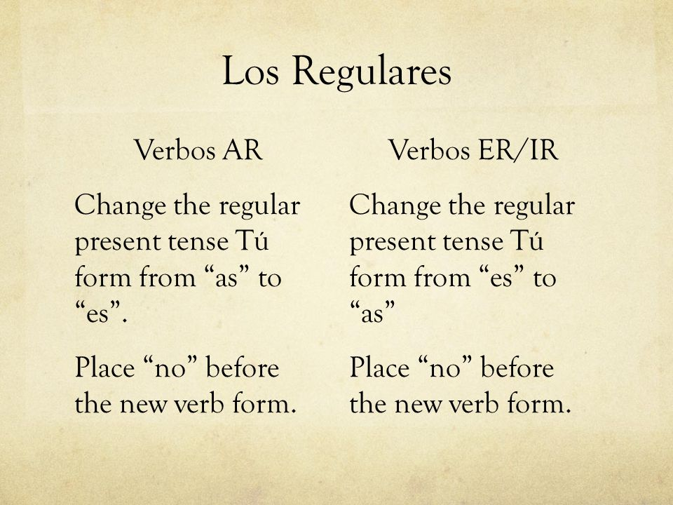 Los RegularesVerbos AR Change the regular present tense Tú form from as to es . Place no before the new verb form.