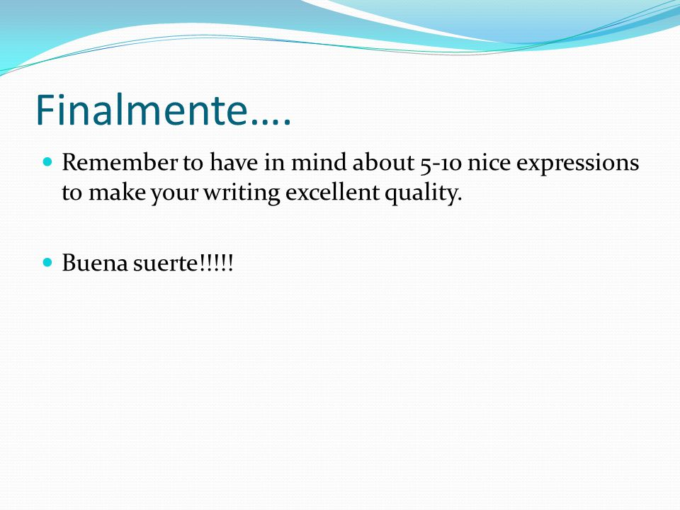 Finalmente…. Remember to have in mind about 5-10 nice expressions to make your writing excellent quality.