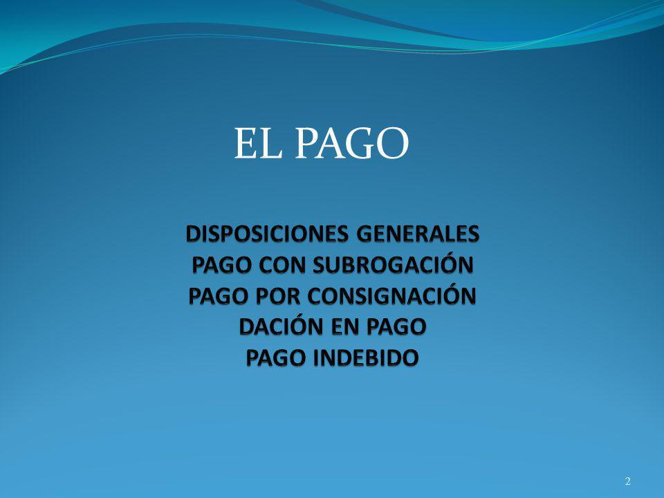 EL PAGO DISPOSICIONES GENERALES PAGO CON SUBROGACIÓN PAGO POR CONSIGNACIÓN DACIÓN EN PAGO PAGO INDEBIDO.