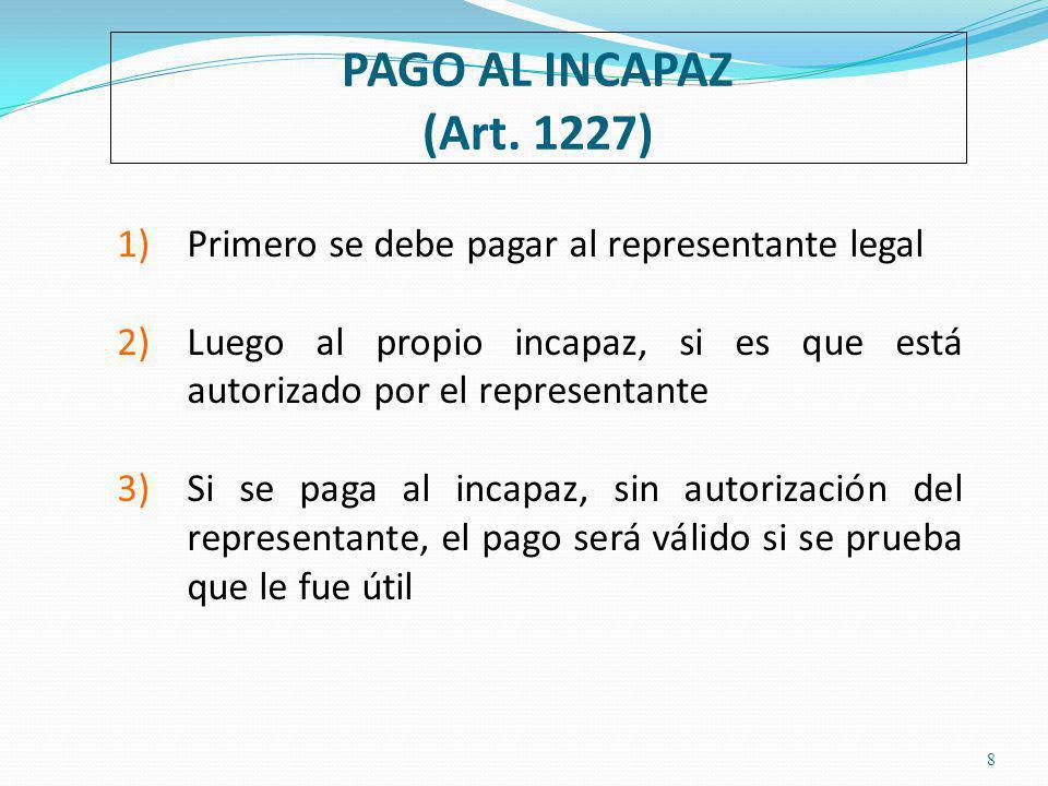 PAGO AL INCAPAZ (Art. 1227) Primero se debe pagar al representante legal. Luego al propio incapaz, si es que está autorizado por el representante.