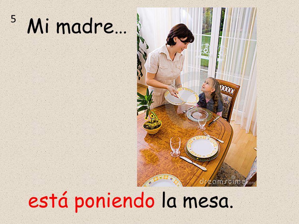 5 Mi madre… está poniendo la mesa.
