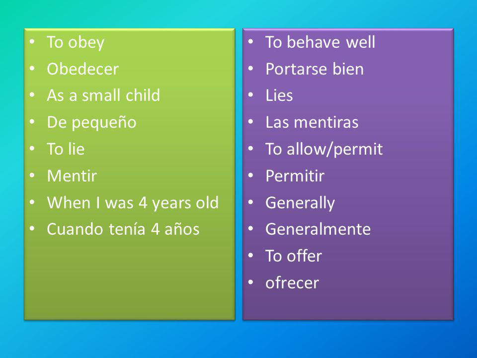 To obey Obedecer. As a small child. De pequeño. To lie. Mentir. When I was 4 years old. Cuando tenía 4 años.