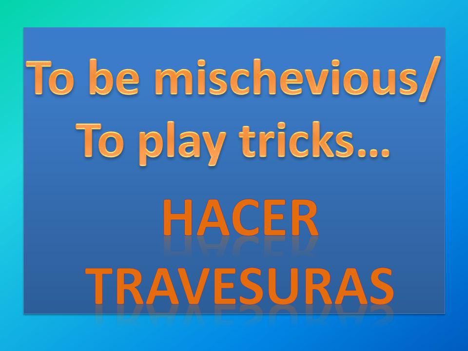 To be mischevious/ To play tricks… Hacer travesuras