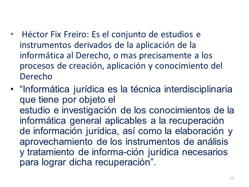 Héctor Fix Freiro: Es el conjunto de estudios e instrumentos derivados de la aplicación de la informática al Derecho, o mas precisamente a los procesos de creación, aplicación y conocimiento del Derecho