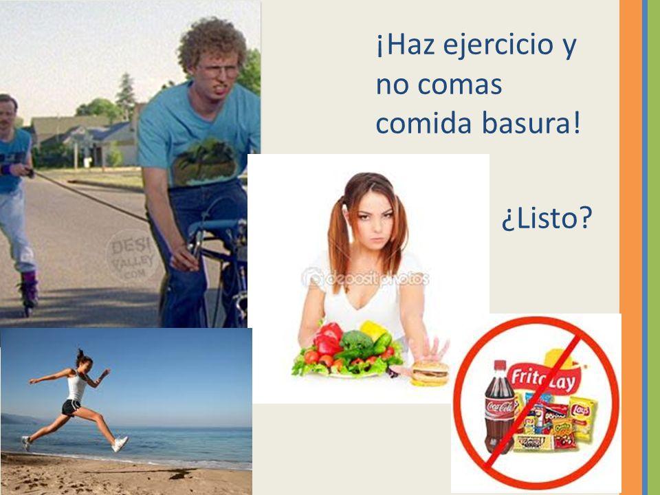 ¡Haz ejercicio y no comas comida basura!