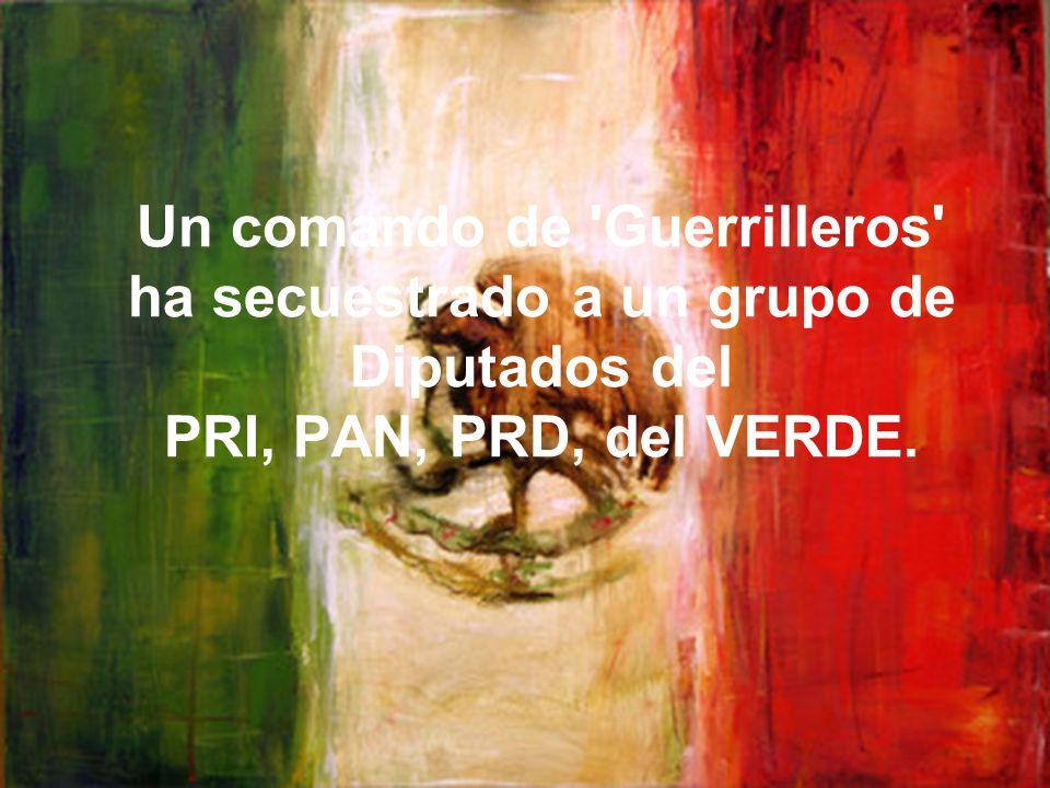 Un comando de Guerrilleros ha secuestrado a un grupo de Diputados del PRI, PAN, PRD, del VERDE.