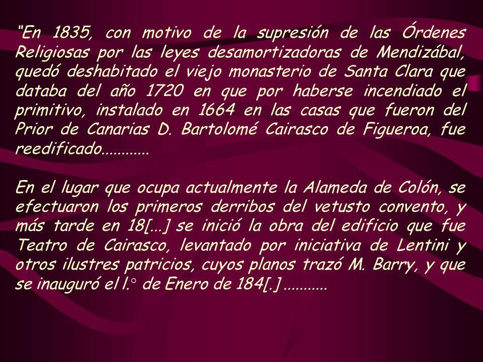 En 1835, con motivo de la supresión de las Órdenes Religiosas por las leyes desamortizadoras de Mendizábal, quedó deshabitado el viejo monasterio de Santa Clara que databa del año 1720 en que por haberse incendiado el primitivo, instalado en 1664 en las casas que fueron del Prior de Canarias D. Bartolomé Cairasco de Figueroa, fue reedificado............