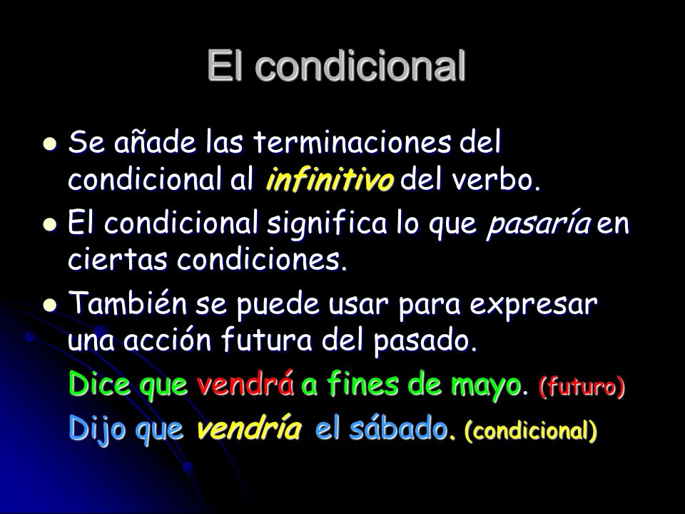 El condicionalSe añade las terminaciones del condicional al infinitivo del verbo. El condicional significa lo que pasaría en ciertas condiciones.