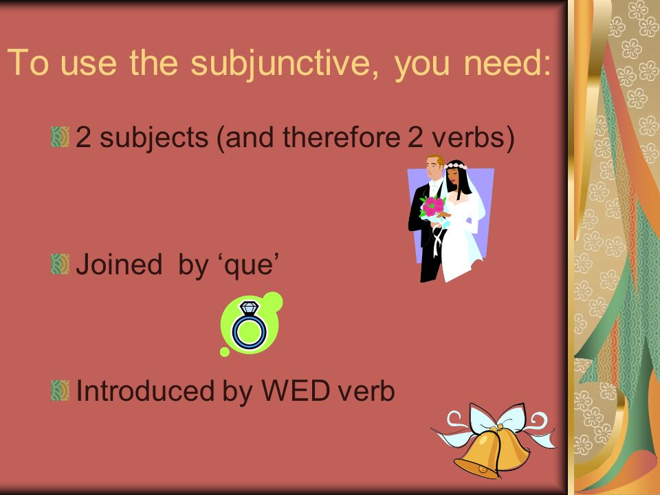 To use the subjunctive, you need: