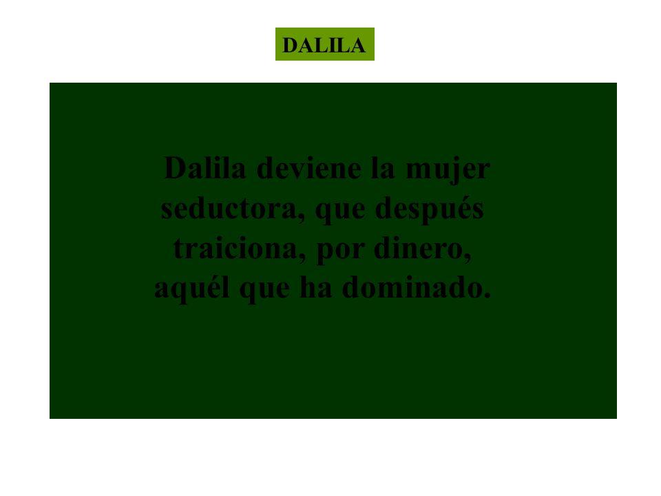 DALILA Dalila deviene la mujer seductora, que después traiciona, por dinero, aquél que ha dominado.