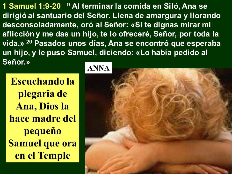 1 Samuel 1:9-20 9 Al terminar la comida en Siló, Ana se dirigió al santuario del Señor. Llena de amargura y llorando desconsoladamente, oró al Señor: «Si te dignas mirar mi aflicción y me das un hijo, te lo ofreceré, Señor, por toda la vida.» 20 Pasados unos días, Ana se encontró que esperaba un hijo, y le puso Samuel, diciendo: «Lo había pedido al Señor.»