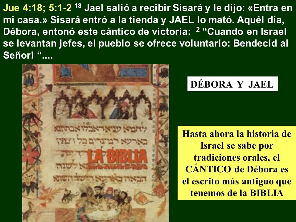 Jue 4:18; 5:1-2 18 Jael salió a recibir Sisará y le dijo: «Entra en mi casa.» Sisará entró a la tienda y JAEL lo mató. Aquél día, Débora, entonó este cántico de victoria: 2 Cuando en Israel se levantan jefes, el pueblo se ofrece voluntario: Bendecid al Señor! ....