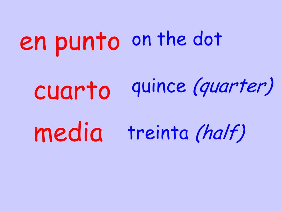 en punto on the dot cuarto quince (quarter) media treinta (half)