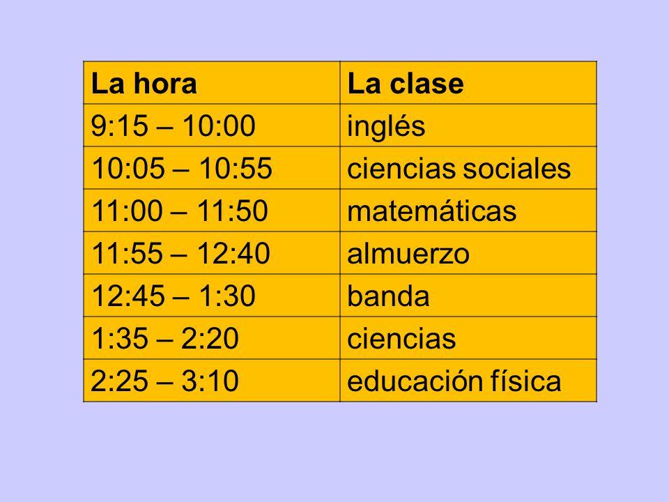 La hora La clase. 9:15 – 10:00. inglés. 10:05 – 10:55. ciencias sociales. 11:00 – 11:50. matemáticas.