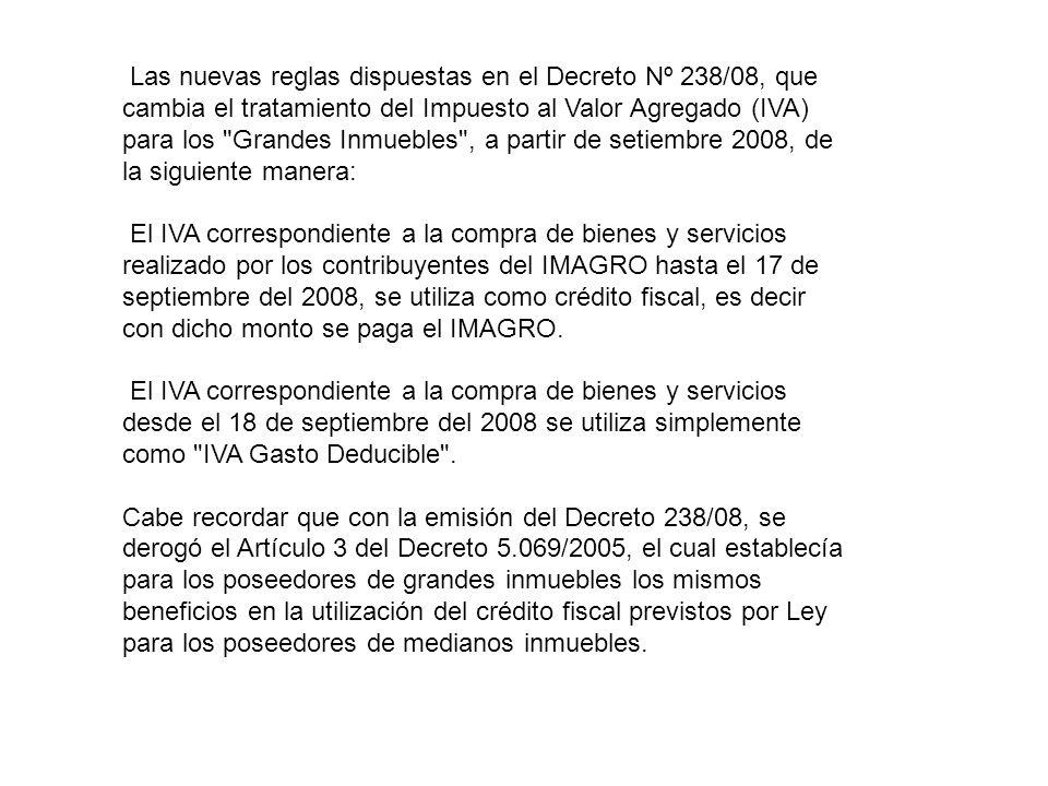 Las nuevas reglas dispuestas en el Decreto Nº 238/08, que cambia el tratamiento del Impuesto al Valor Agregado (IVA) para los Grandes Inmuebles , a partir de setiembre 2008, de la siguiente manera: El IVA correspondiente a la compra de bienes y servicios realizado por los contribuyentes del IMAGRO hasta el 17 de septiembre del 2008, se utiliza como crédito fiscal, es decir con dicho monto se paga el IMAGRO.
