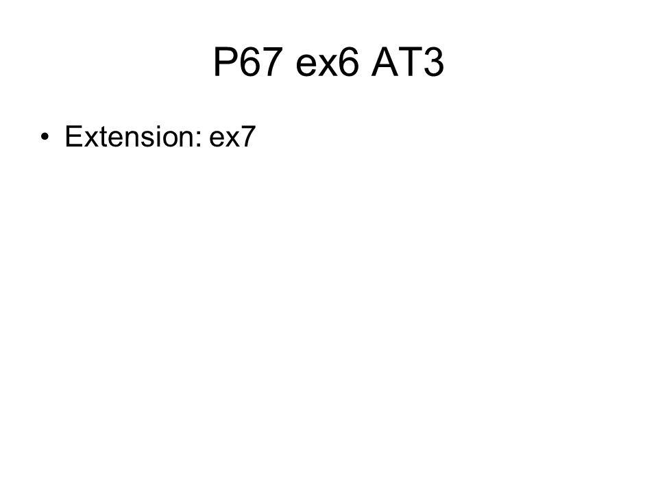 P67 ex6 AT3 Extension: ex7