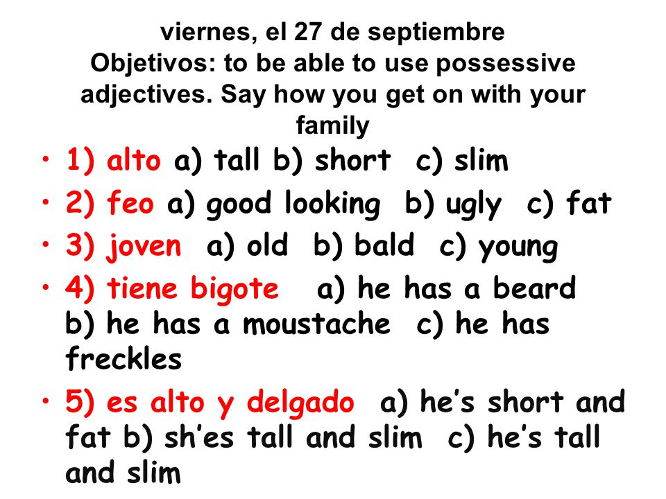 1) alto a) tall b) short c) slim 2) feo a) good looking b) ugly c) fat