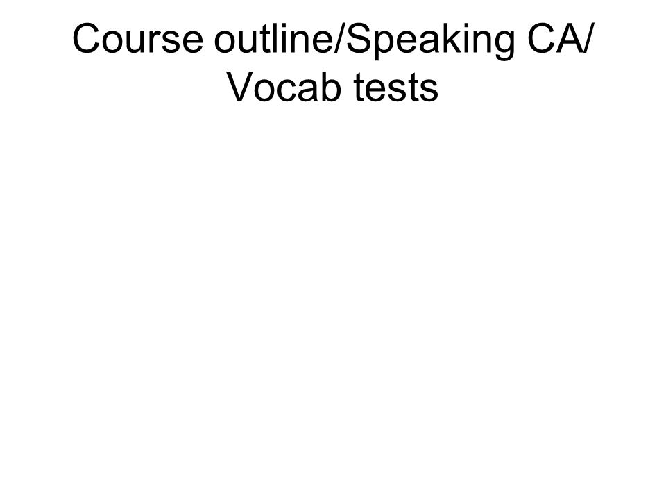 Course outline/Speaking CA/ Vocab tests