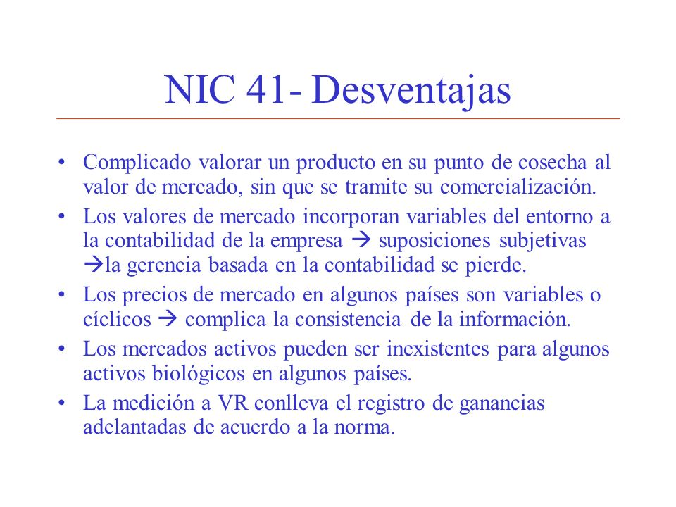 NIC 41- DesventajasComplicado valorar un producto en su punto de cosecha al valor de mercado, sin que se tramite su comercialización.