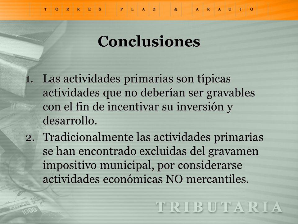 Conclusiones Las actividades primarias son típicas actividades que no deberían ser gravables con el fin de incentivar su inversión y desarrollo.