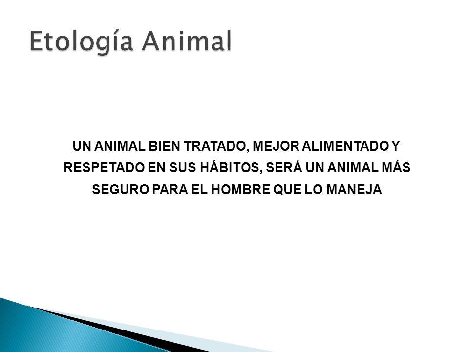 Etología Animal UN ANIMAL BIEN TRATADO, MEJOR ALIMENTADO Y RESPETADO EN SUS HÁBITOS, SERÁ UN ANIMAL MÁS SEGURO PARA EL HOMBRE QUE LO MANEJA.