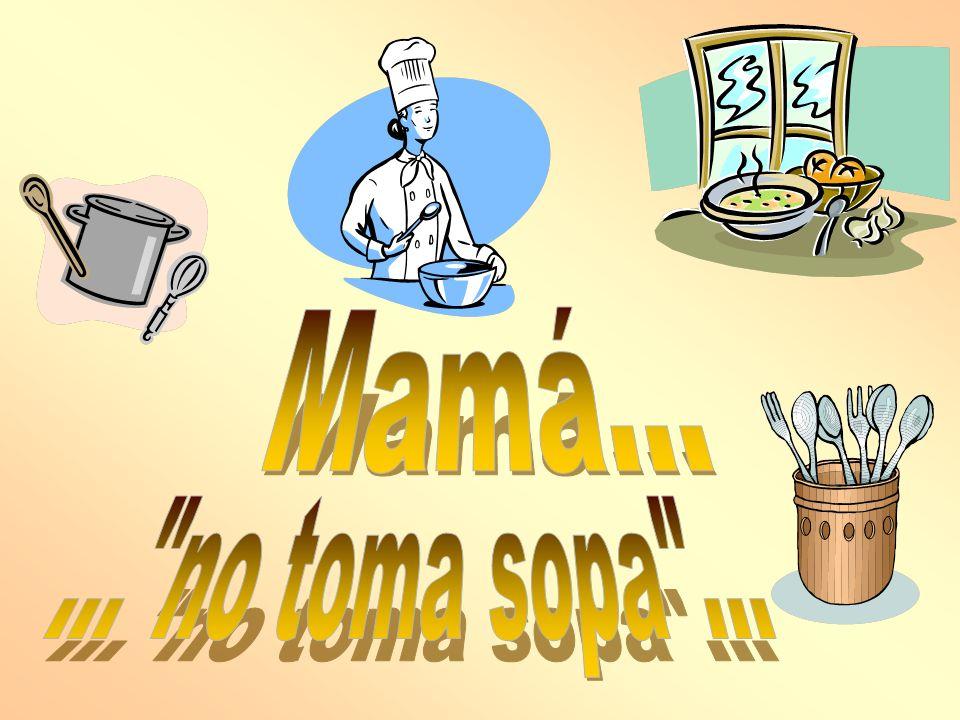 Mamá... ... no toma sopa ...