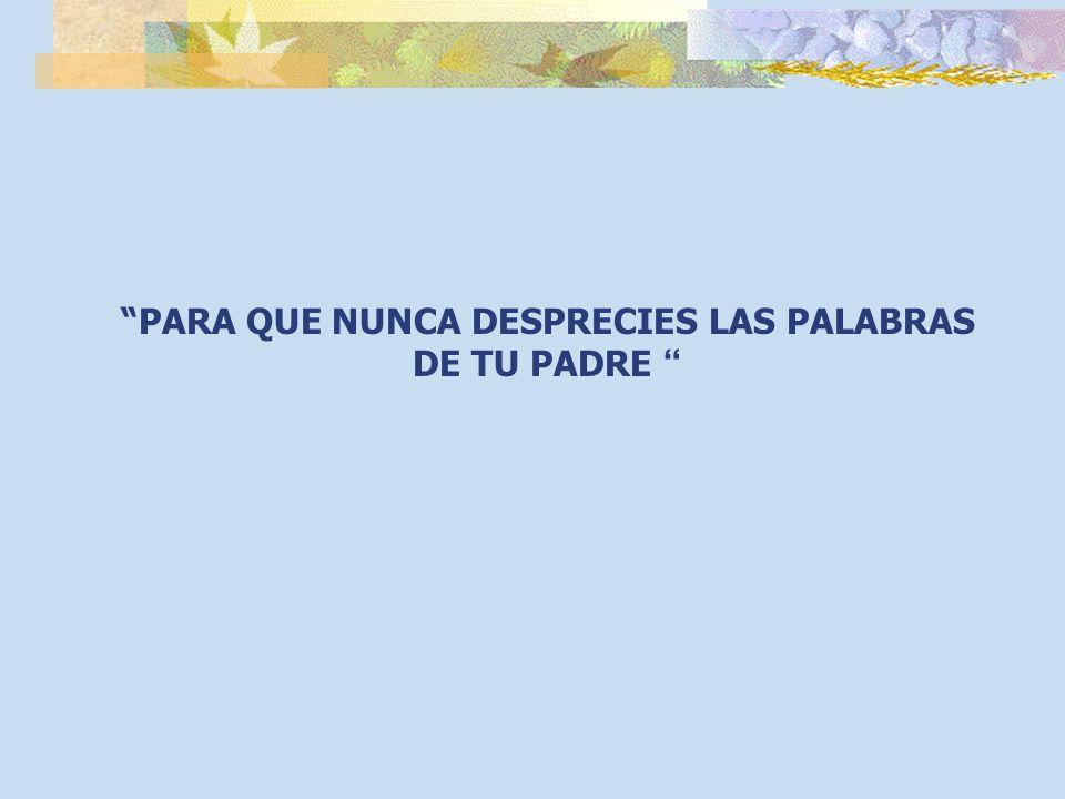 PARA QUE NUNCA DESPRECIES LAS PALABRAS DE TU PADRE