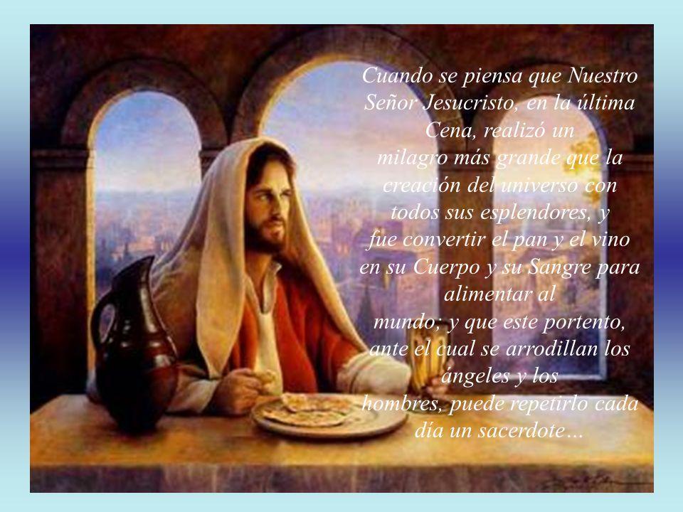 Cuando se piensa que Nuestro Señor Jesucristo, en la última Cena, realizó un milagro más grande que la creación del universo con todos sus esplendores, y fue convertir el pan y el vino en su Cuerpo y su Sangre para alimentar al mundo; y que este portento, ante el cual se arrodillan los ángeles y los hombres, puede repetirlo cada día un sacerdote…