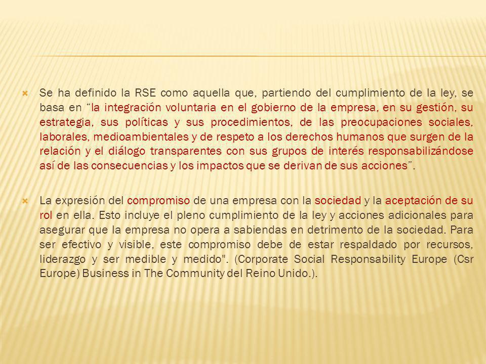 Se ha definido la RSE como aquella que, partiendo del cumplimiento de la ley, se basa en la integración voluntaria en el gobierno de la empresa, en su gestión, su estrategia, sus políticas y sus procedimientos, de las preocupaciones sociales, laborales, medioambientales y de respeto a los derechos humanos que surgen de la relación y el diálogo transparentes con sus grupos de interés responsabilizándose así de las consecuencias y los impactos que se derivan de sus acciones .