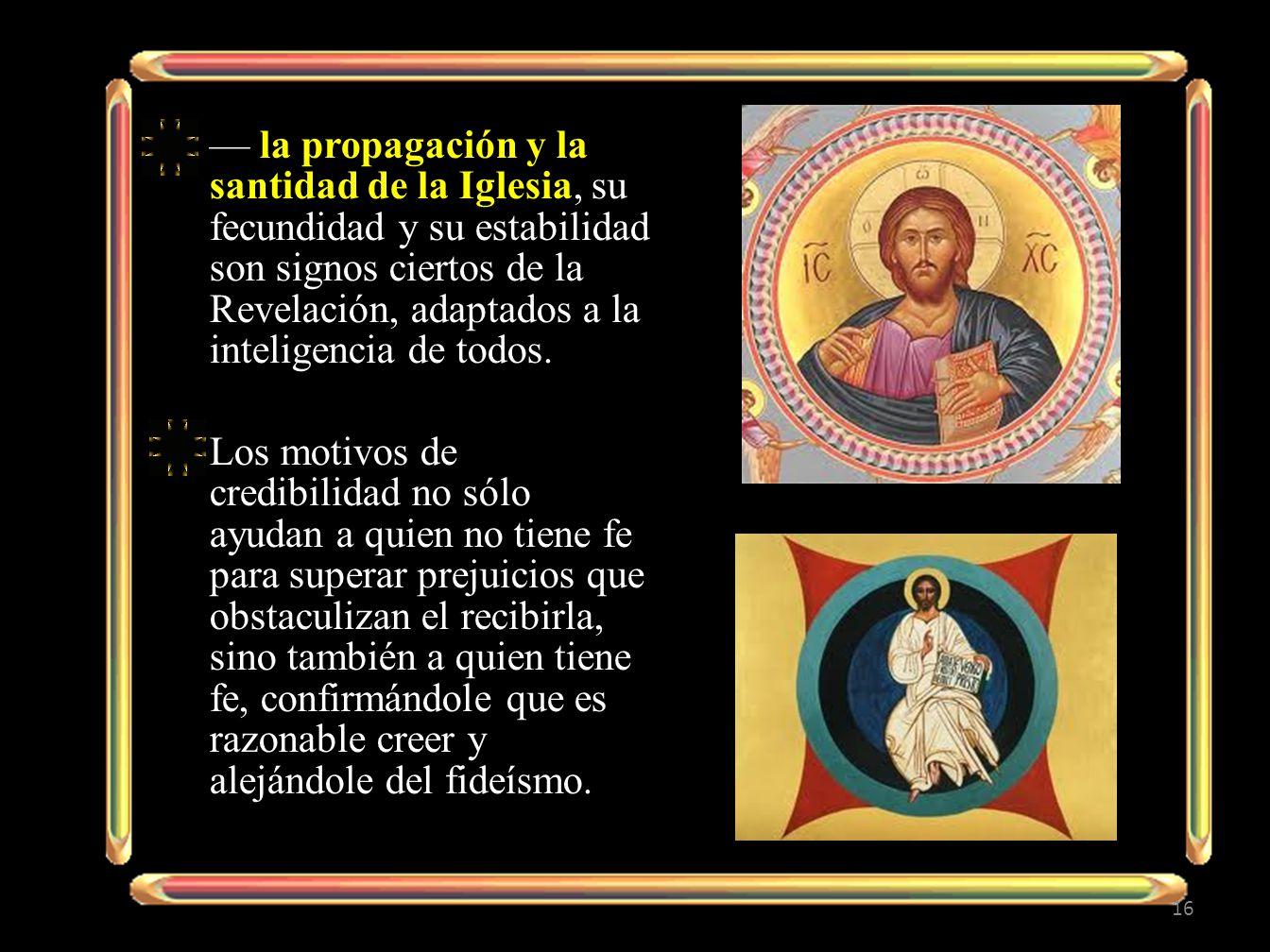 — la propagación y la santidad de la Iglesia, su fecundidad y su estabilidad son signos ciertos de la Revelación, adaptados a la inteligencia de todos.