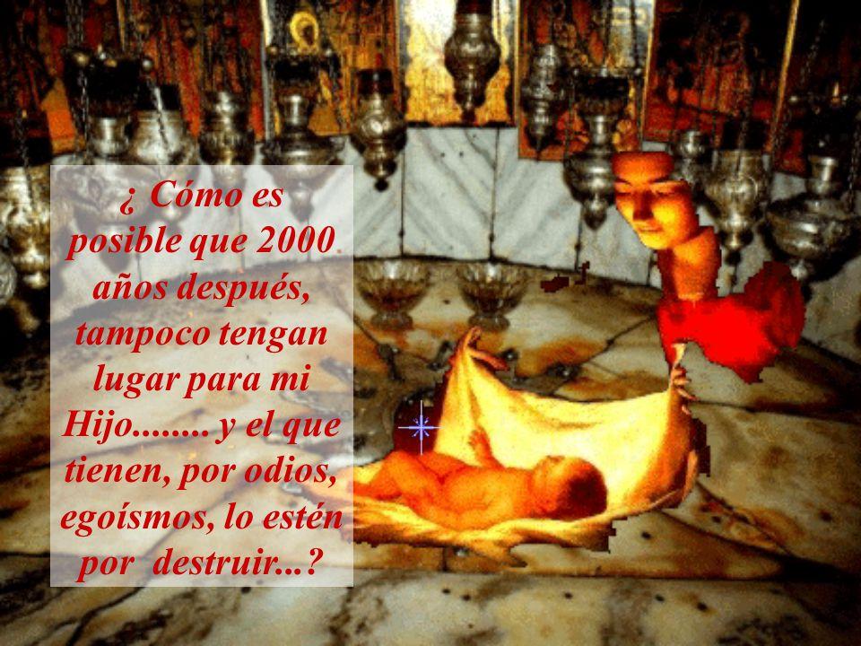 ¿ Cómo es posible que 2000 años después, tampoco tengan lugar para mi Hijo........