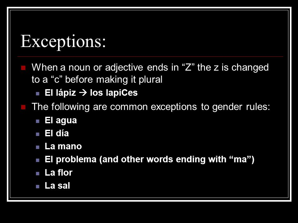 Exceptions:When a noun or adjective ends in Z the z is changed to a c before making it plural. El lápiz  los lapiCes.