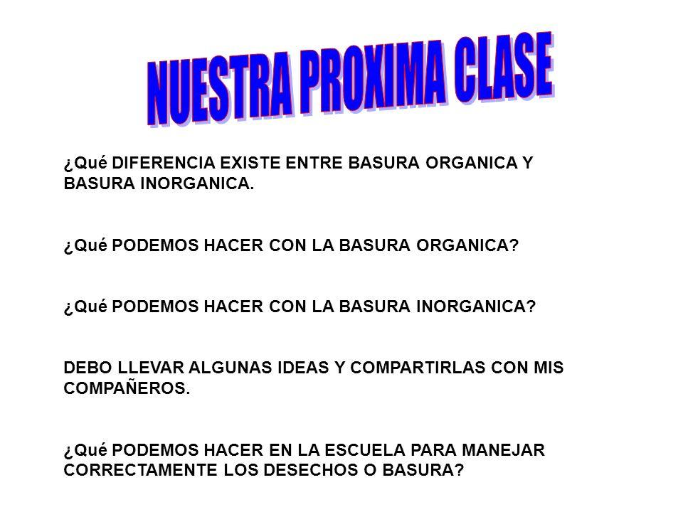 NUESTRA PROXIMA CLASE ¿Qué DIFERENCIA EXISTE ENTRE BASURA ORGANICA Y BASURA INORGANICA. ¿Qué PODEMOS HACER CON LA BASURA ORGANICA