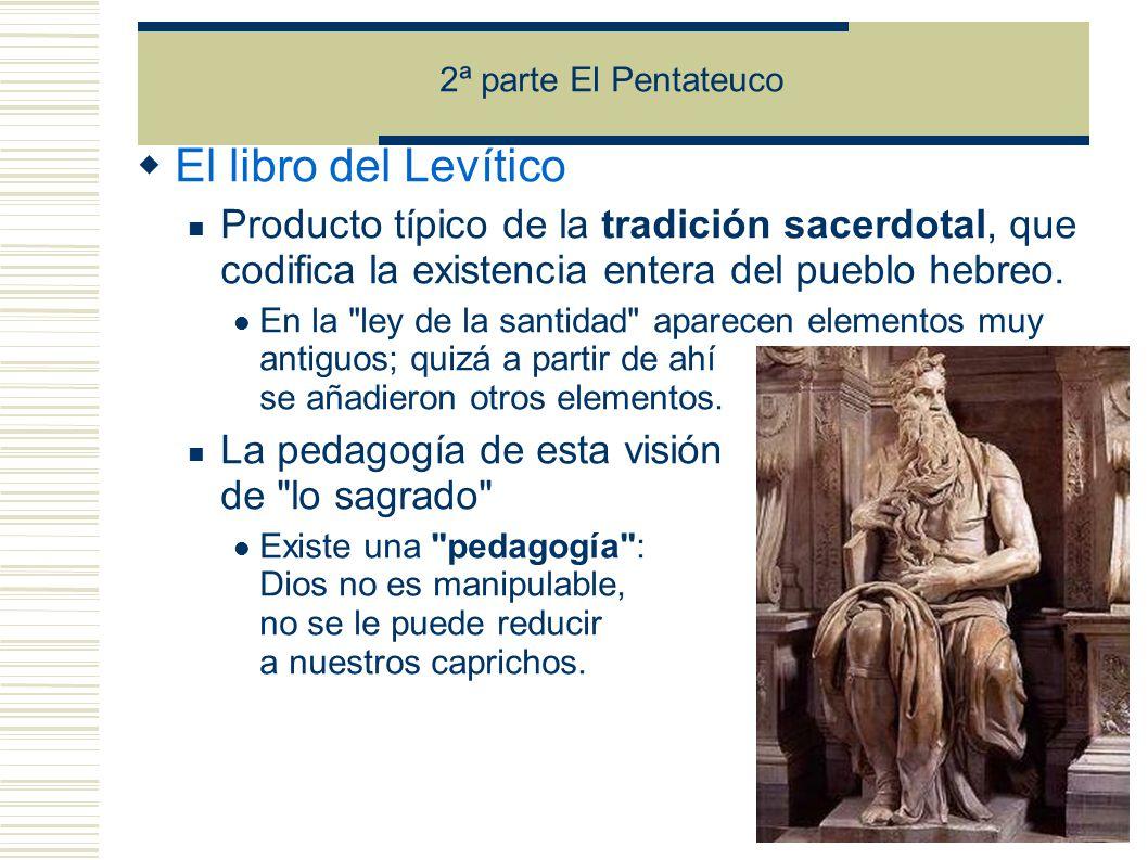 2ª parte El Pentateuco El libro del Levítico. Producto típico de la tradición sacerdotal, que codifica la existencia entera del pueblo hebreo.