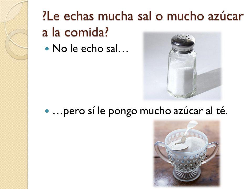 Le echas mucha sal o mucho azúcar a la comida
