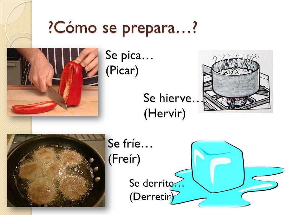 Cómo se prepara… Se pica… (Picar) Se hierve… (Hervir) Se fríe…