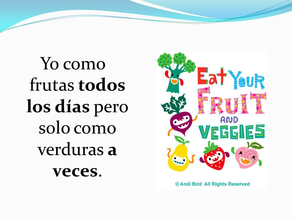 Yo como frutas todos los días pero solo como verduras a veces.