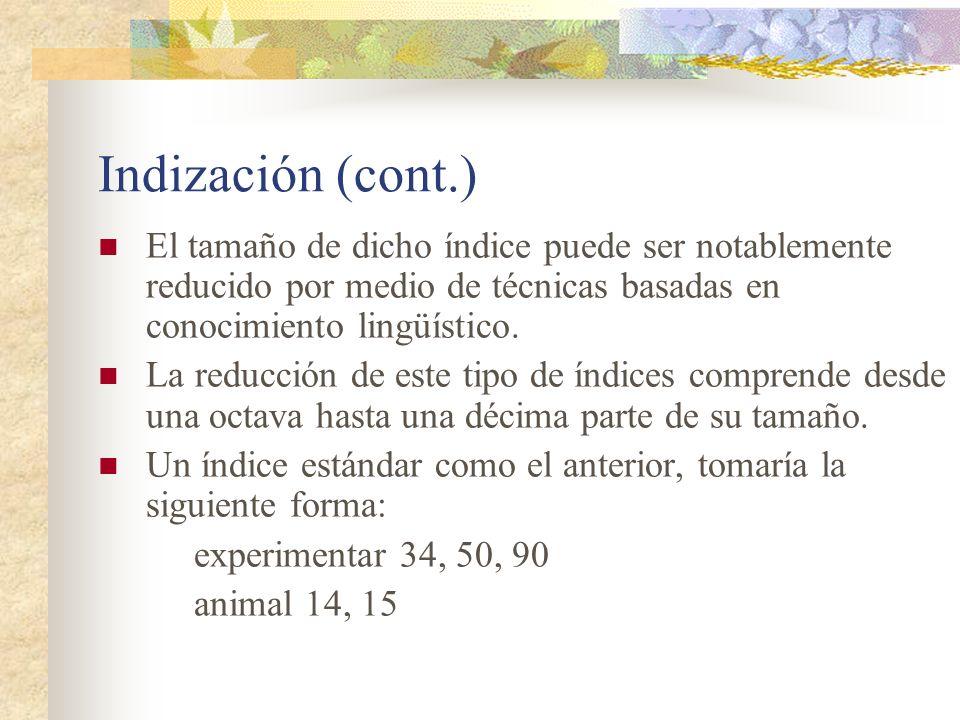 Indización (cont.) El tamaño de dicho índice puede ser notablemente reducido por medio de técnicas basadas en conocimiento lingüístico.