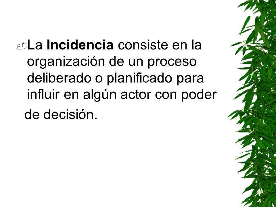 La Incidencia consiste en la organización de un proceso deliberado o planificado para influir en algún actor con poder