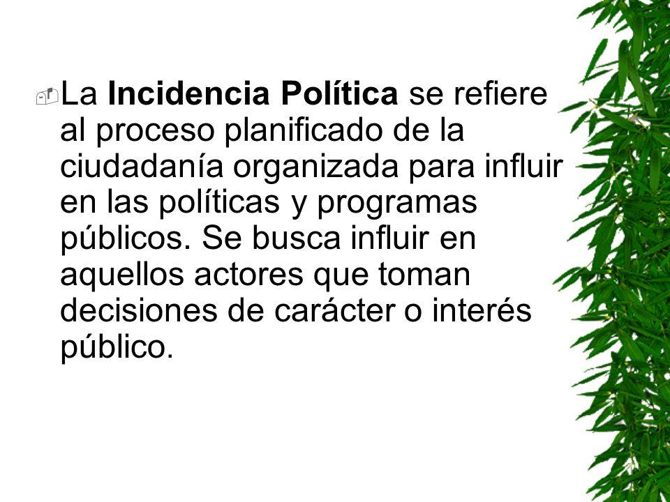 La Incidencia Política se refiere al proceso planificado de la ciudadanía organizada para influir en las políticas y programas públicos.