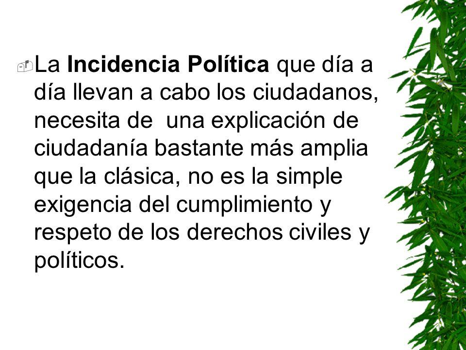 La Incidencia Política que día a día llevan a cabo los ciudadanos, necesita de una explicación de ciudadanía bastante más amplia que la clásica, no es la simple exigencia del cumplimiento y respeto de los derechos civiles y políticos.