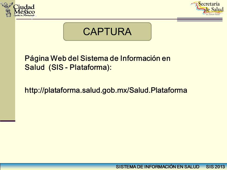 CAPTURA Página Web del Sistema de Información en Salud (SIS - Plataforma): http://plataforma.salud.gob.mx/Salud.Plataforma.