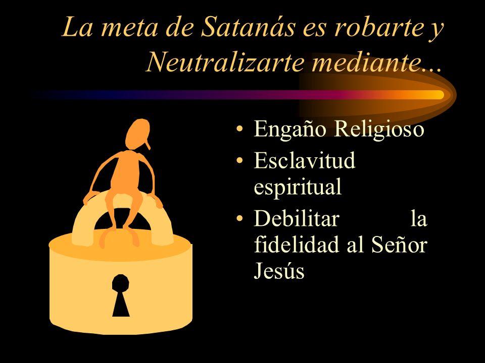 La meta de Satanás es robarte y Neutralizarte mediante...