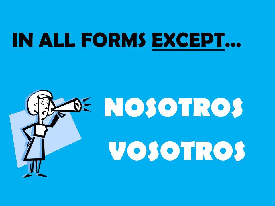 IN ALL FORMS EXCEPT… NOSOTROS VOSOTROS